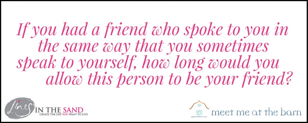if-you-had-a-friend-who-spoke-to-you-in-the-same-way-that-you-sometimes-speak-to-yourself,-how-long-would-you-allow-this-person-to-be-your-friend